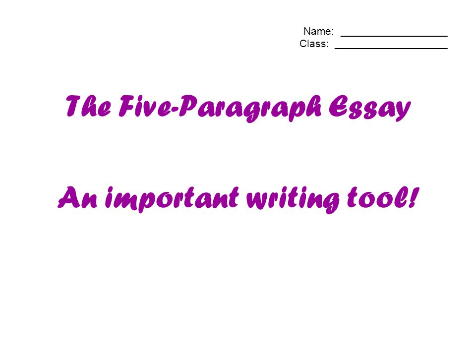 Name: __________________ Class: ___________________ The Five-Paragraph Essay An important writing tool!