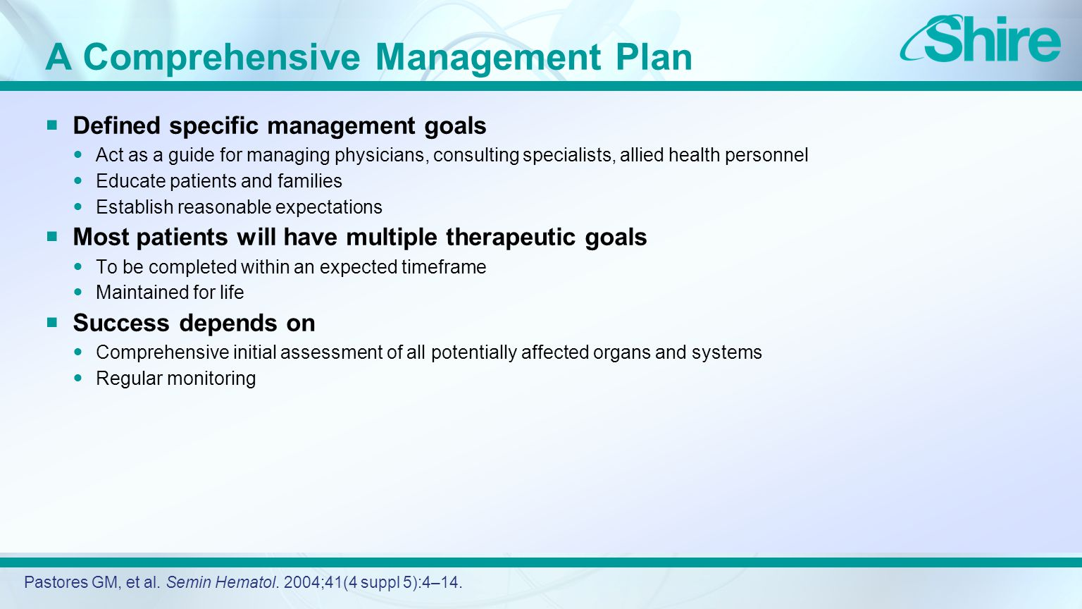 A Comprehensive Management Plan  Defined specific management goals Act as a guide for managing physicians, consulting specialists, allied health personnel Educate patients and families Establish reasonable expectations  Most patients will have multiple therapeutic goals To be completed within an expected timeframe Maintained for life  Success depends on Comprehensive initial assessment of all potentially affected organs and systems Regular monitoring Pastores GM, et al.