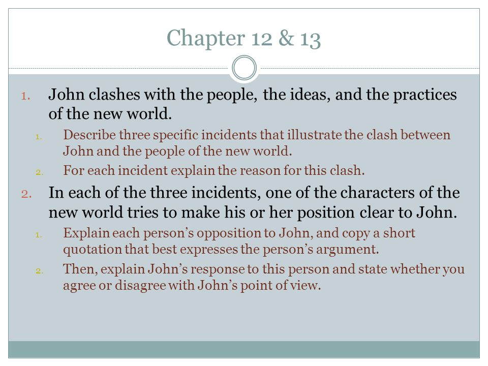 Chapter 12 & 13 1. John clashes with the people, the ideas, and the practices of the new world. 1. Describe three specific incidents that illustrate t