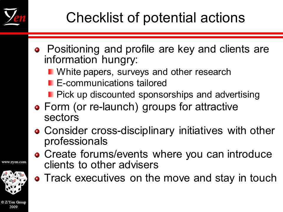 www.zyen.com © Z/Yen Group 2009 Checklist of potential actions Positioning and profile are key and clients are information hungry: White papers, surveys and other research E-communications tailored Pick up discounted sponsorships and advertising Form (or re-launch) groups for attractive sectors Consider cross-disciplinary initiatives with other professionals Create forums/events where you can introduce clients to other advisers Track executives on the move and stay in touch
