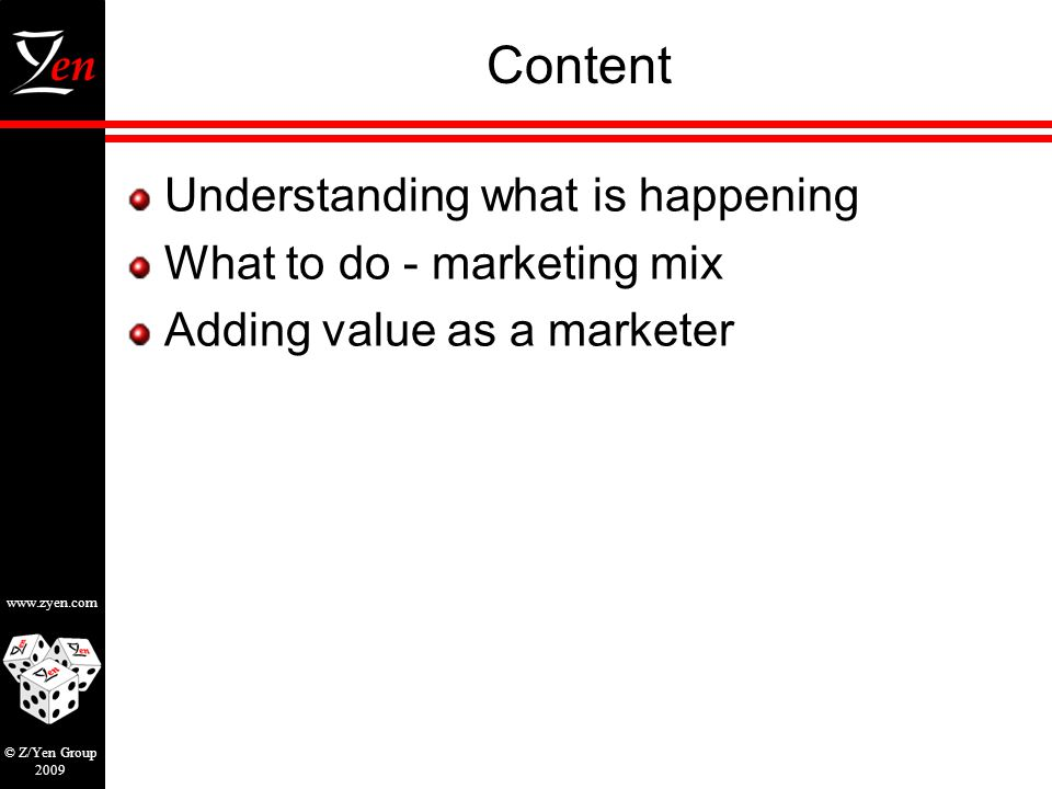 www.zyen.com © Z/Yen Group 2009 Content Understanding what is happening What to do - marketing mix Adding value as a marketer