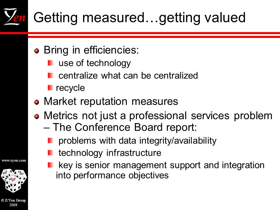 www.zyen.com © Z/Yen Group 2009 Getting measured…getting valued Bring in efficiencies: use of technology centralize what can be centralized recycle Market reputation measures Metrics not just a professional services problem – The Conference Board report: problems with data integrity/availability technology infrastructure key is senior management support and integration into performance objectives
