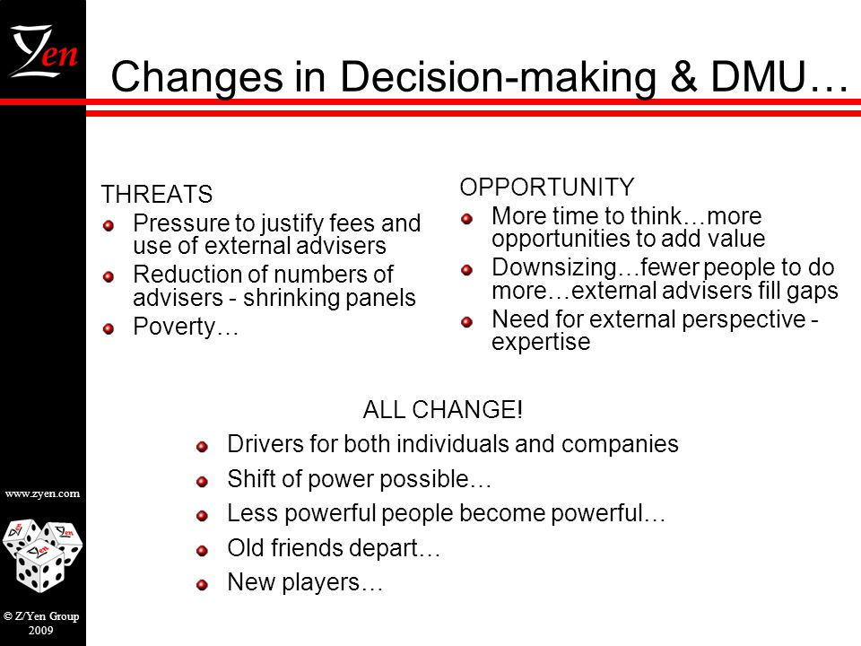www.zyen.com © Z/Yen Group 2009 Changes in Decision-making & DMU… THREATS Pressure to justify fees and use of external advisers Reduction of numbers of advisers - shrinking panels Poverty… OPPORTUNITY More time to think…more opportunities to add value Downsizing…fewer people to do more…external advisers fill gaps Need for external perspective - expertise ALL CHANGE.