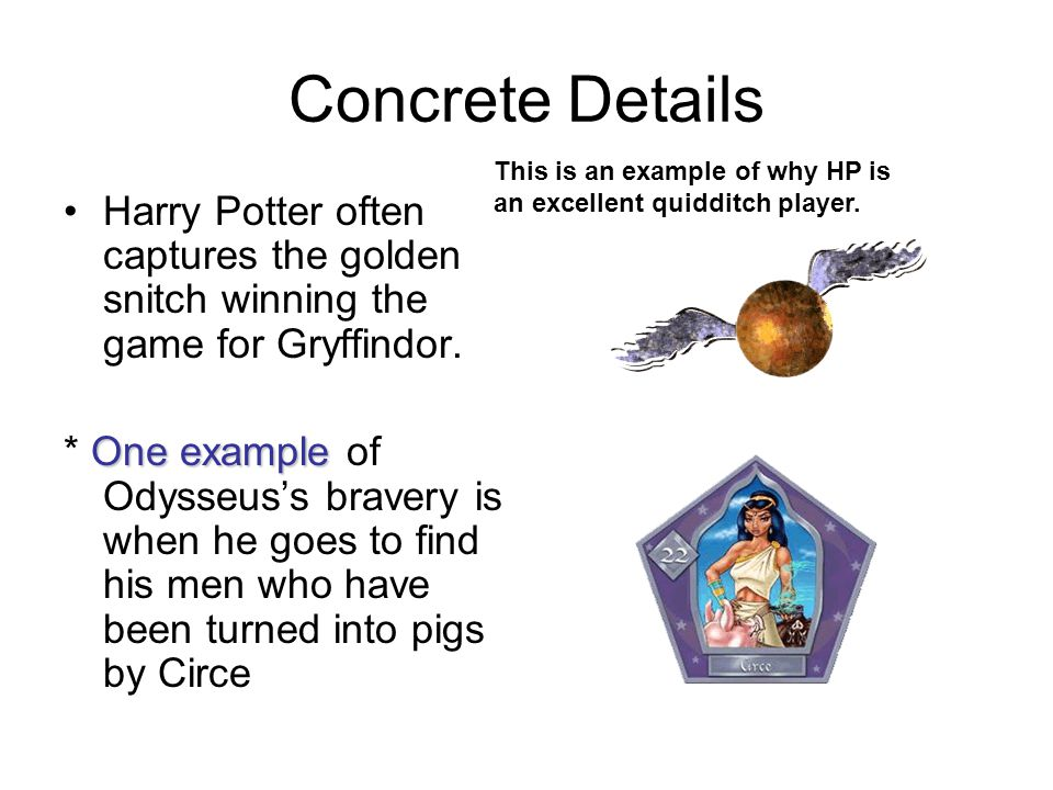 Concrete Details Harry Potter often captures the golden snitch winning the game for Gryffindor. One example * One example of Odysseus's bravery is whe