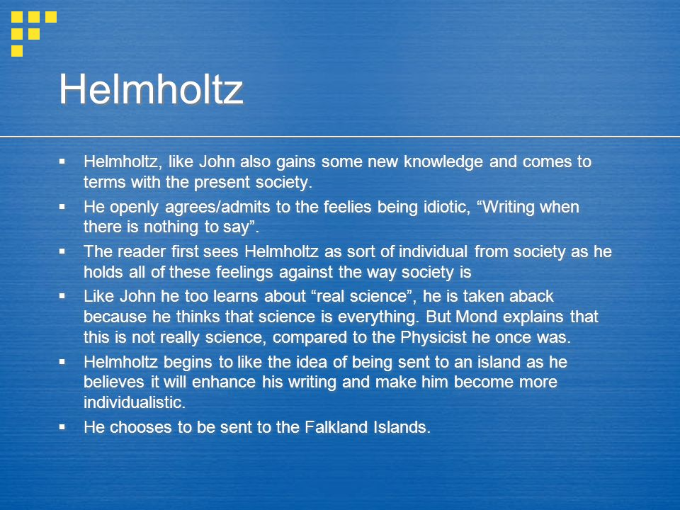 Helmholtz  Helmholtz, like John also gains some new knowledge and comes to terms with the present society.  He openly agrees/admits to the feelies b