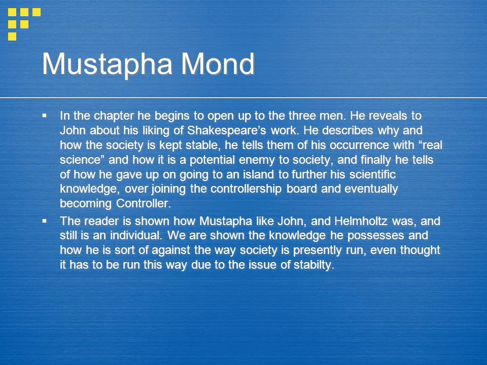 Mustapha Mond  In the chapter he begins to open up to the three men. He reveals to John about his liking of Shakespeare's work. He describes why and