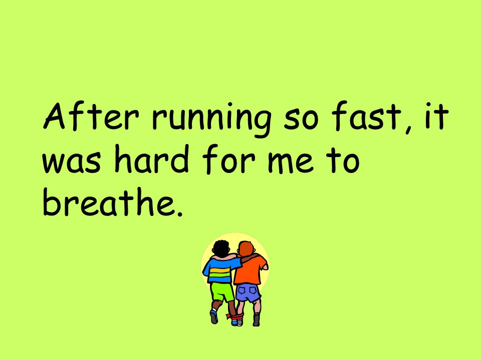 After running so fast, it was hard for me to breathe.