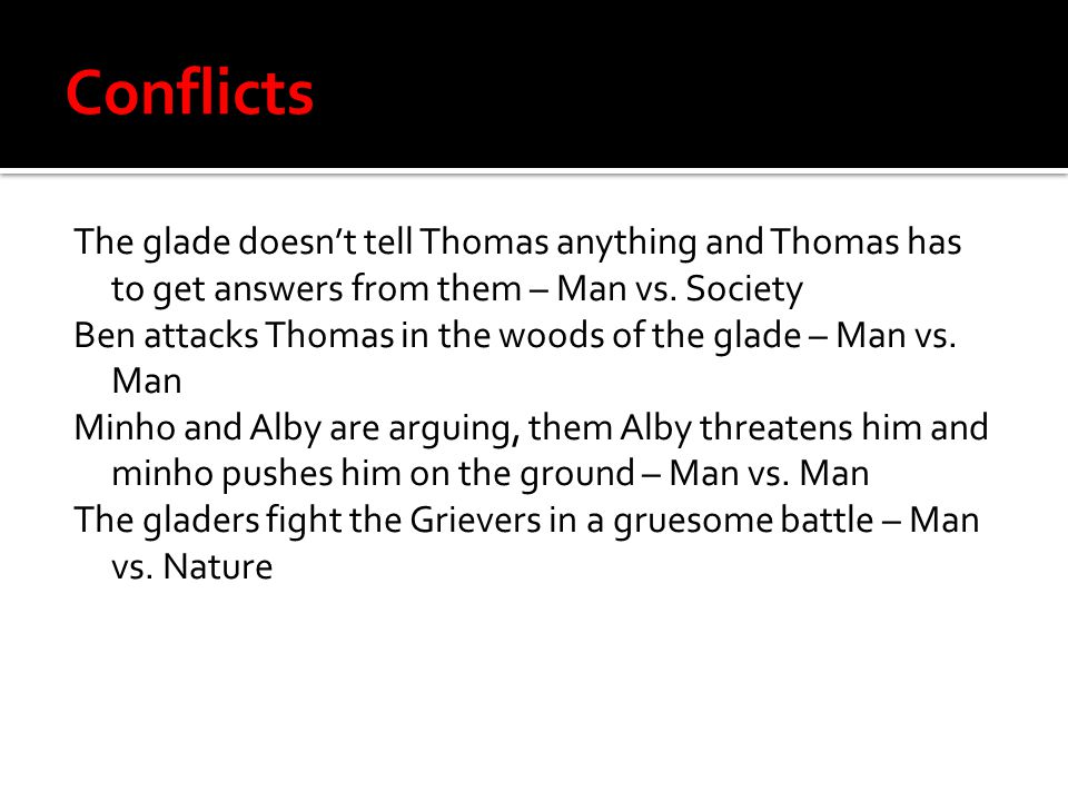 Conflicts The glade doesn't tell Thomas anything and Thomas has to get answers from them – Man vs. Society Ben attacks Thomas in the woods of the glad