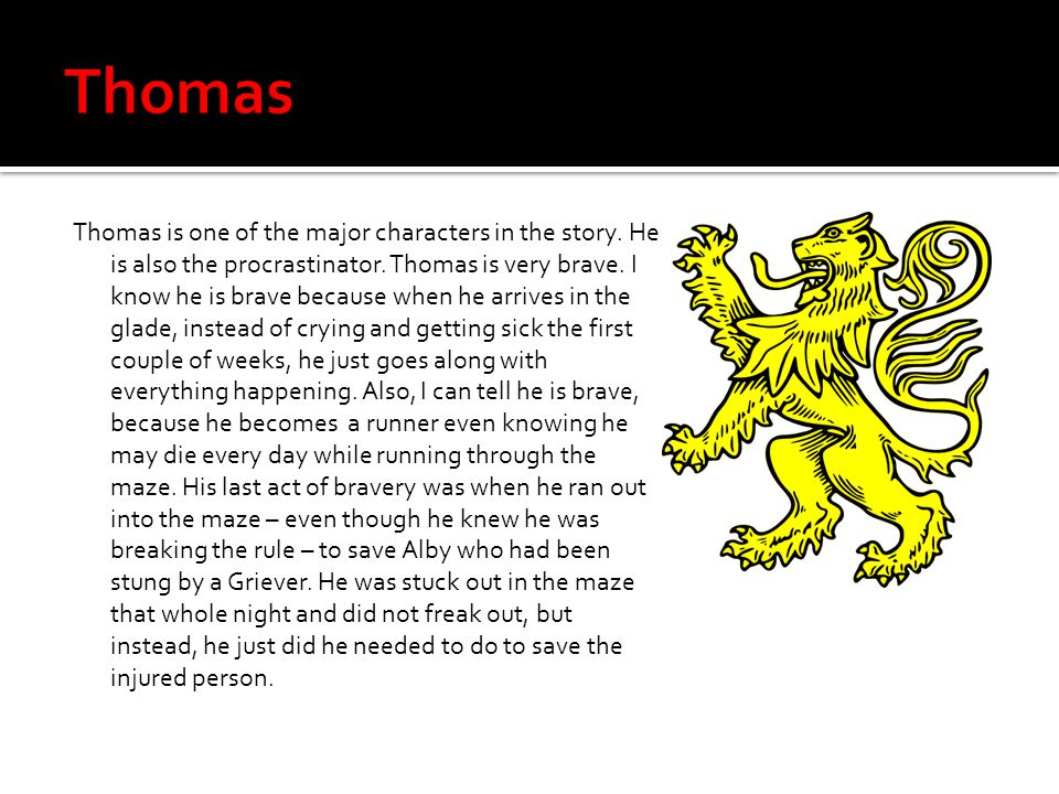 Thomas is one of the major characters in the story. He is also the procrastinator. Thomas is very brave. I know he is brave because when he arrives in