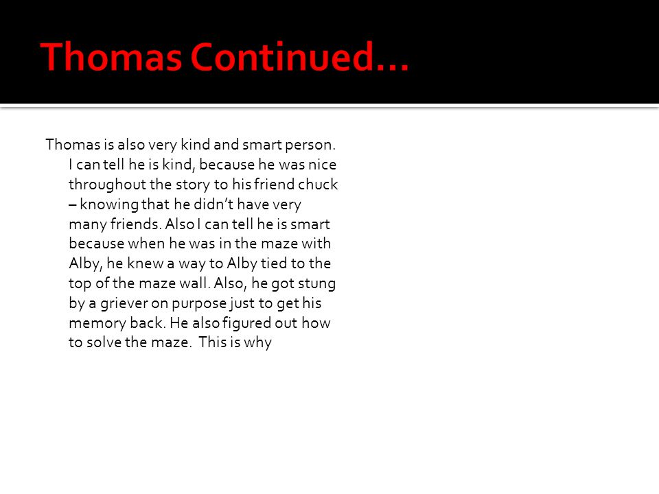 Thomas is also very kind and smart person. I can tell he is kind, because he was nice throughout the story to his friend chuck – knowing that he didn'