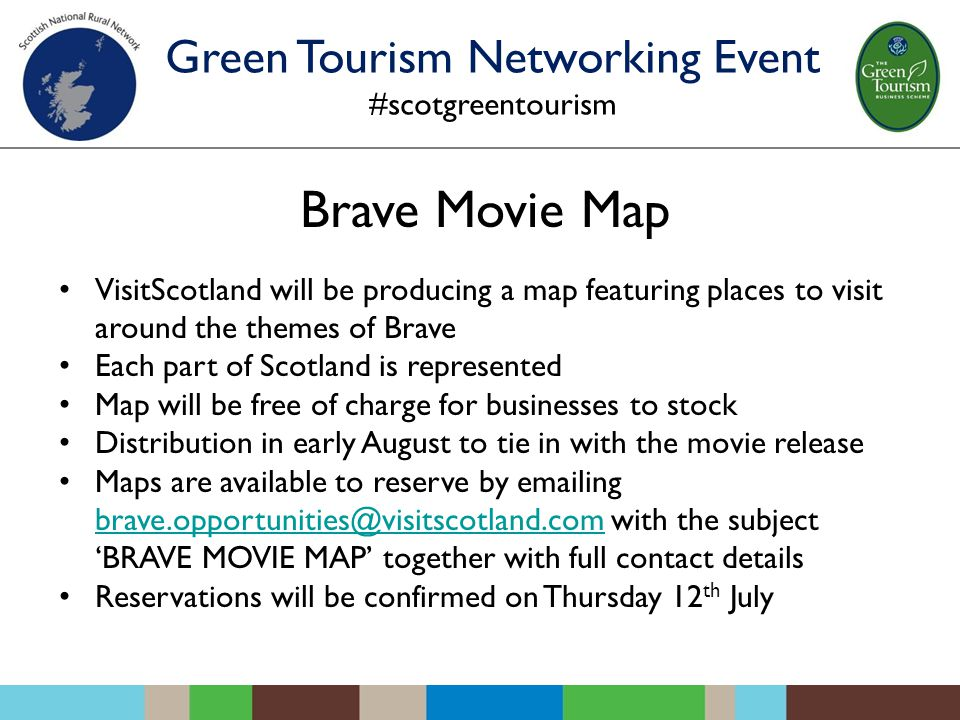 Brave Movie Map VisitScotland will be producing a map featuring places to visit around the themes of Brave Each part of Scotland is represented Map will be free of charge for businesses to stock Distribution in early August to tie in with the movie release Maps are available to reserve by emailing brave.opportunities@visitscotland.com with the subject 'BRAVE MOVIE MAP' together with full contact details brave.opportunities@visitscotland.com Reservations will be confirmed on Thursday 12 th July Green Tourism Networking Event #scotgreentourism