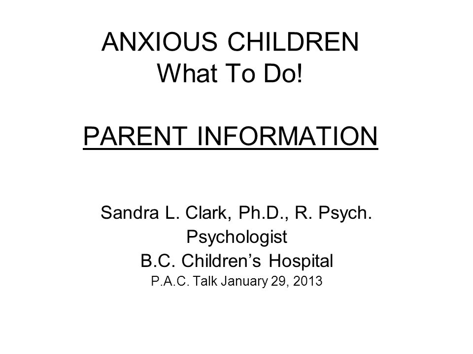 ANXIOUS CHILDREN What To Do. PARENT INFORMATION Sandra L.