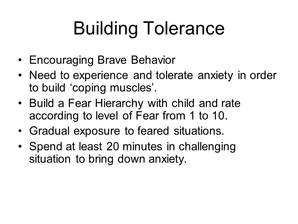 Building Tolerance Encouraging Brave Behavior Need to experience and tolerate anxiety in order to build 'coping muscles'.