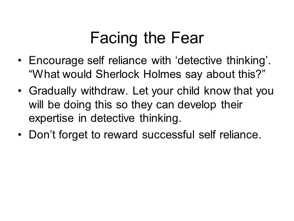 Facing the Fear Encourage self reliance with 'detective thinking'.