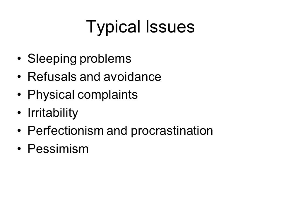 Typical Issues Sleeping problems Refusals and avoidance Physical complaints Irritability Perfectionism and procrastination Pessimism