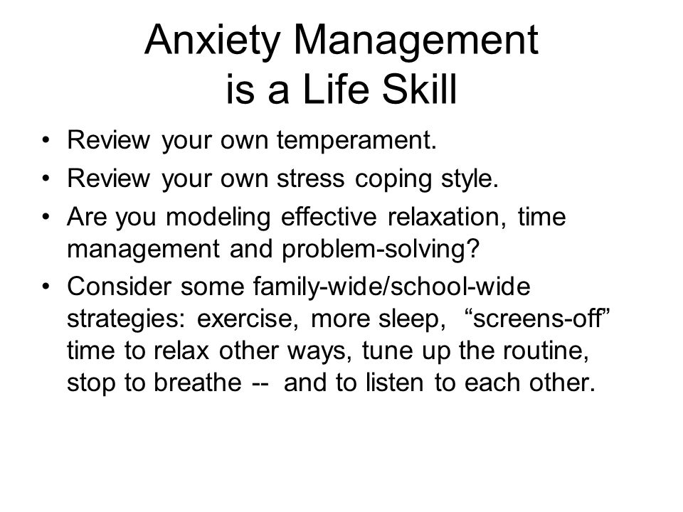 Anxiety Management is a Life Skill Review your own temperament.
