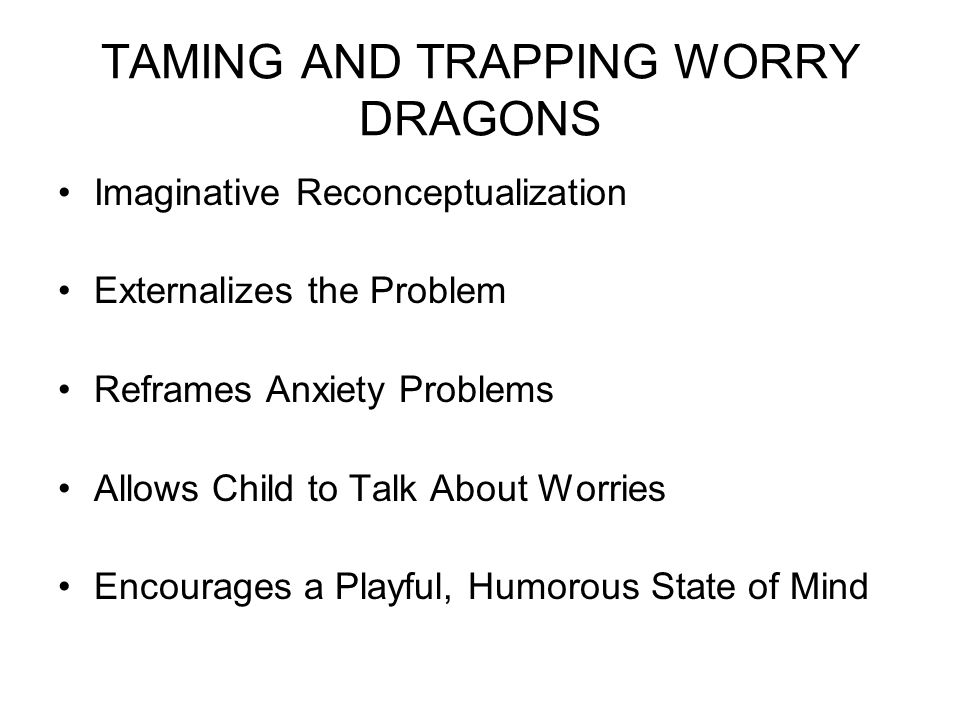 TAMING AND TRAPPING WORRY DRAGONS Imaginative Reconceptualization Externalizes the Problem Reframes Anxiety Problems Allows Child to Talk About Worries Encourages a Playful, Humorous State of Mind
