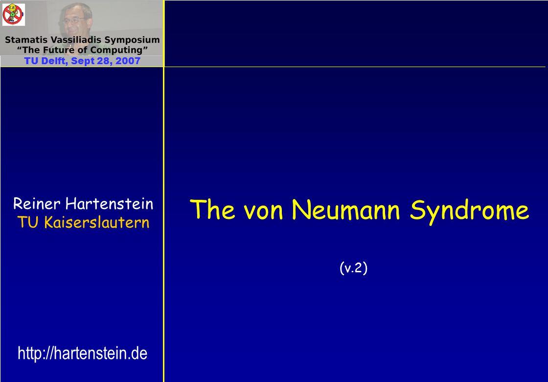 The von Neumann Syndrome Reiner Hartenstein TU Kaiserslautern TU Delft, Sept 28, 2007 http://hartenstein.de (v.2)