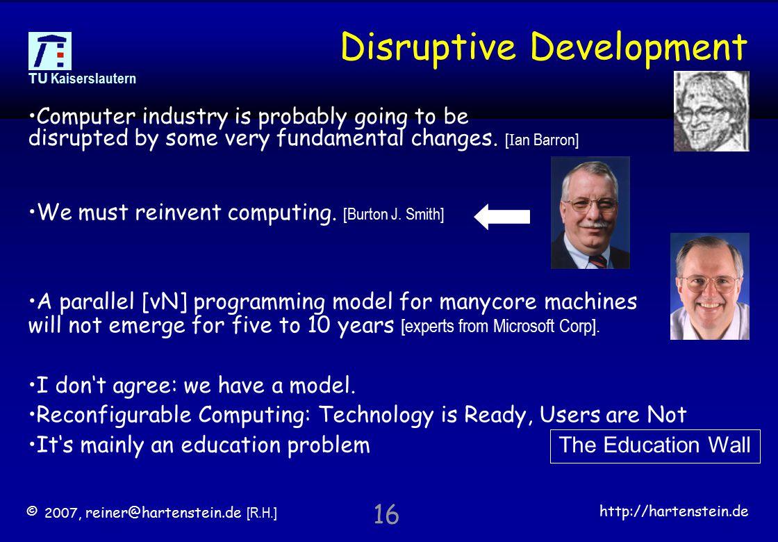 © 2007, reiner@hartenstein.de [R.H.] http://hartenstein.de TU Kaiserslautern 16 Disruptive Development Computer industry is probably going to be disrupted by some very fundamental changes.