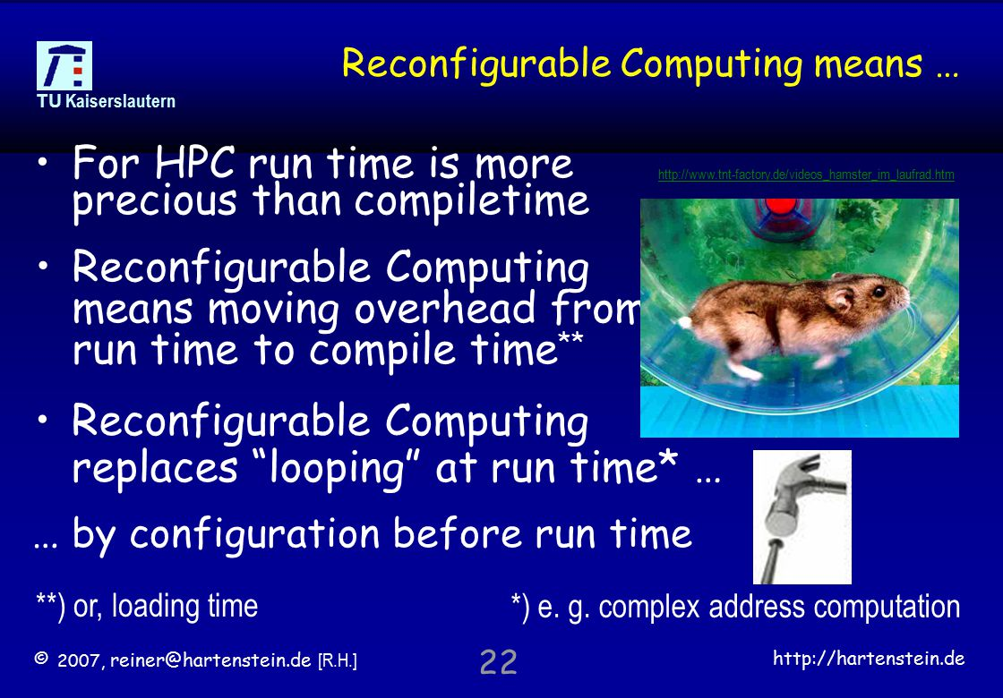 © 2007, reiner@hartenstein.de [R.H.] http://hartenstein.de TU Kaiserslautern 22 Reconfigurable Computing means … Reconfigurable Computing means moving overhead from run time to compile time ** For HPC run time is more precious than compiletime Reconfigurable Computing replaces looping at run time* … http://www.tnt-factory.de/videos_hamster_im_laufrad.htm … by configuration before run time *) e.