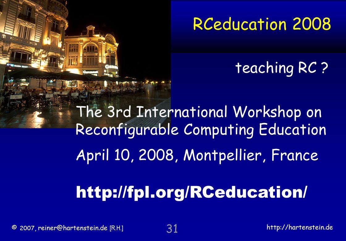 © 2007, reiner@hartenstein.de [R.H.] http://hartenstein.de TU Kaiserslautern 31 RCeducation 2008 http://fpl.org/RCeducation/ The 3rd International Workshop on Reconfigurable Computing Education April 10, 2008, Montpellier, France teaching RC