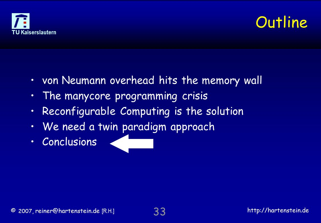 © 2007, reiner@hartenstein.de [R.H.] http://hartenstein.de TU Kaiserslautern 33 Outline von Neumann overhead hits the memory wall The manycore programming crisis Reconfigurable Computing is the solution We need a twin paradigm approach Conclusions
