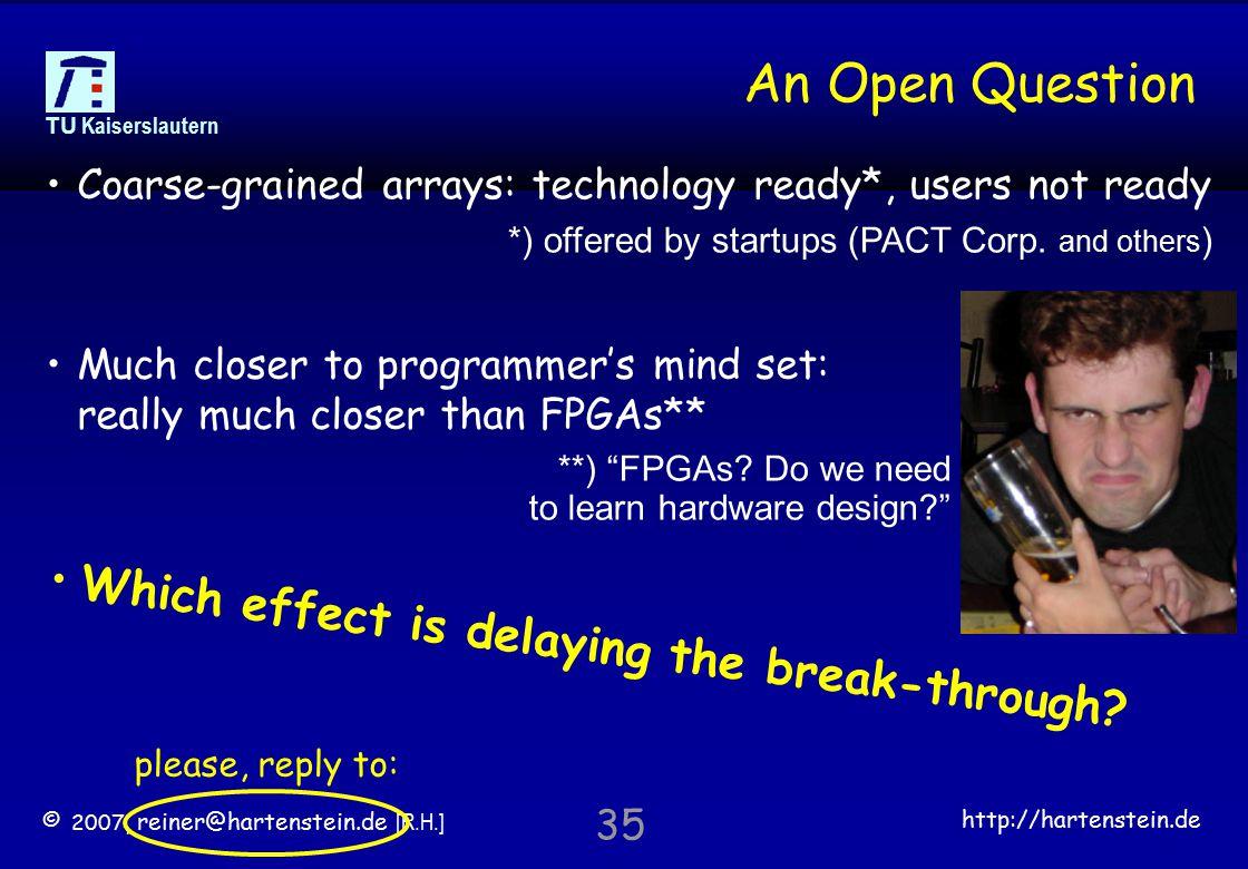 © 2007, reiner@hartenstein.de [R.H.] http://hartenstein.de TU Kaiserslautern 35 An Open Question please, reply to: Coarse-grained arrays: technology ready*, users not ready Much closer to programmer's mind set: really much closer than FPGAs** W h i c h e f f e c t i s d e l a y i n g t h e b r e a k - t h r o u g h .