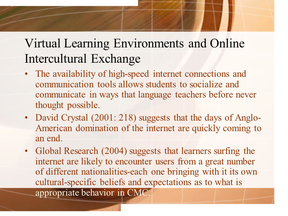 Virtual Learning Environments and Online Intercultural Exchange The availability of high-speed internet connections and communication tools allows students to socialize and communicate in ways that language teachers before never thought possible.