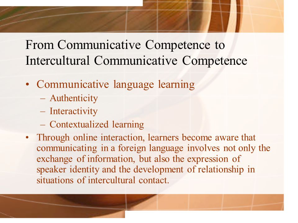 From Communicative Competence to Intercultural Communicative Competence Communicative language learning –Authenticity –Interactivity –Contextualized learning Through online interaction, learners become aware that communicating in a foreign language involves not only the exchange of information, but also the expression of speaker identity and the development of relationship in situations of intercultural contact.