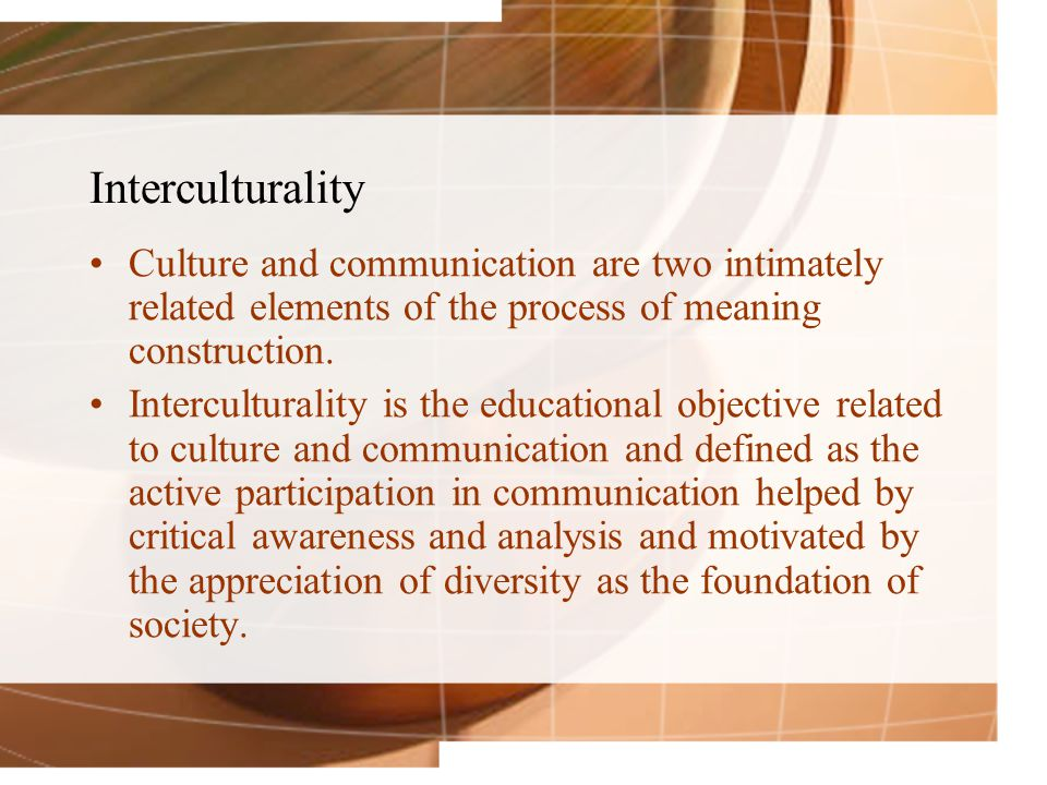 Interculturality Culture and communication are two intimately related elements of the process of meaning construction.