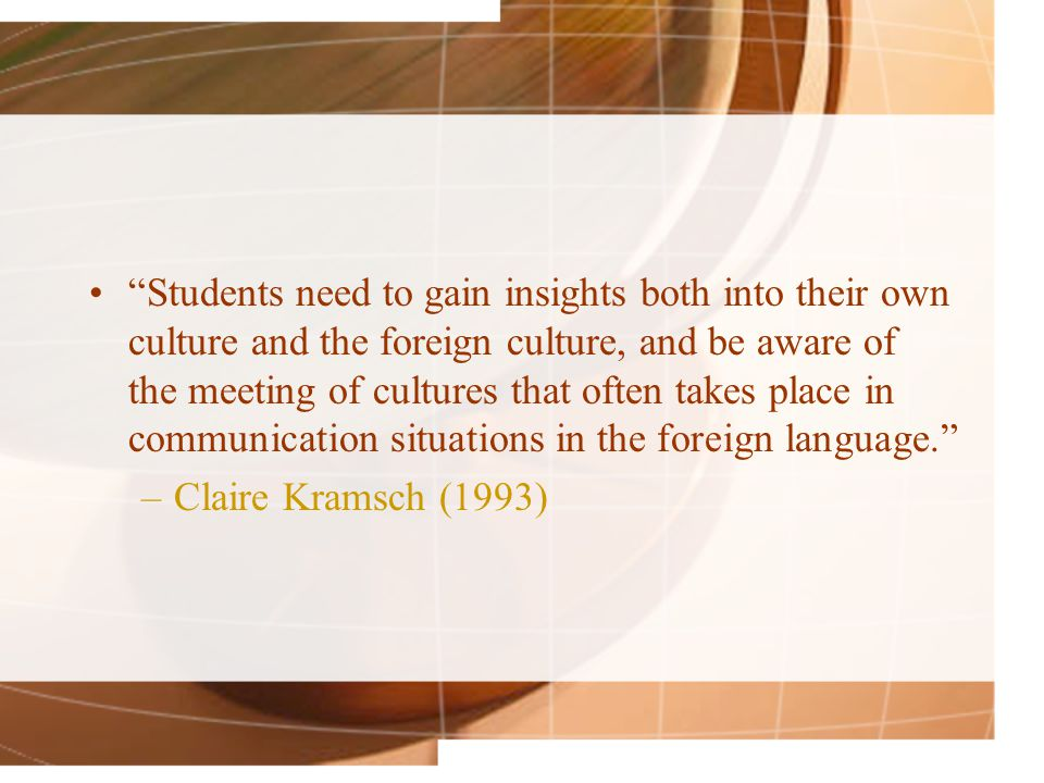 Students need to gain insights both into their own culture and the foreign culture, and be aware of the meeting of cultures that often takes place in communication situations in the foreign language. –Claire Kramsch (1993)