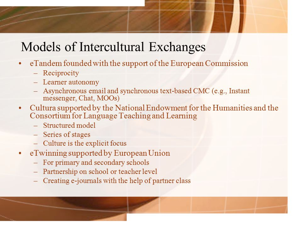Models of Intercultural Exchanges eTandem founded with the support of the European Commission –Reciprocity –Learner autonomy –Asynchronous email and synchronous text-based CMC (e.g., Instant messenger, Chat, MOOs) Cultura supported by the National Endowment for the Humanities and the Consortium for Language Teaching and Learning –Structured model –Series of stages –Culture is the explicit focus eTwinning supported by European Union –For primary and secondary schools –Partnership on school or teacher level –Creating e-journals with the help of partner class