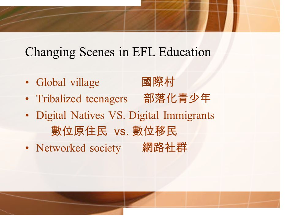 Changing Scenes in EFL Education Global village 國際村 Tribalized teenagers 部落化青少年 Digital Natives VS.