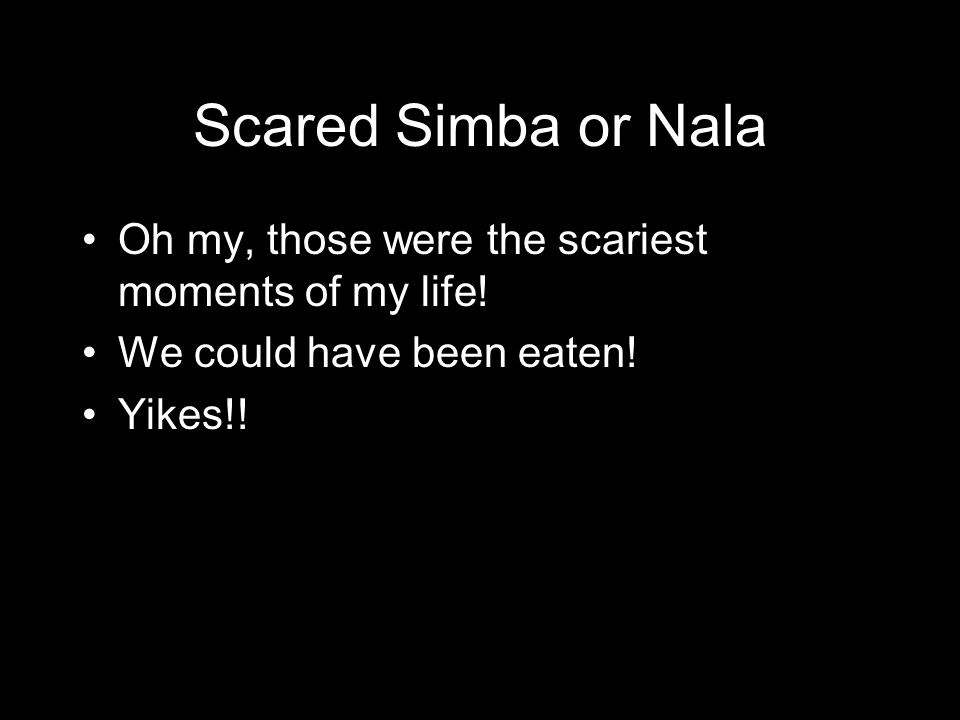 Scared Simba or Nala Oh my, those were the scariest moments of my life.