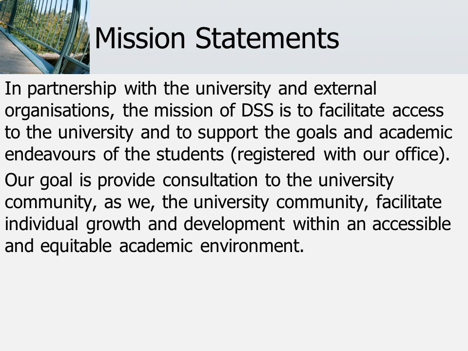Mission Statements In partnership with the university and external organisations, the mission of DSS is to facilitate access to the university and to support the goals and academic endeavours of the students (registered with our office).