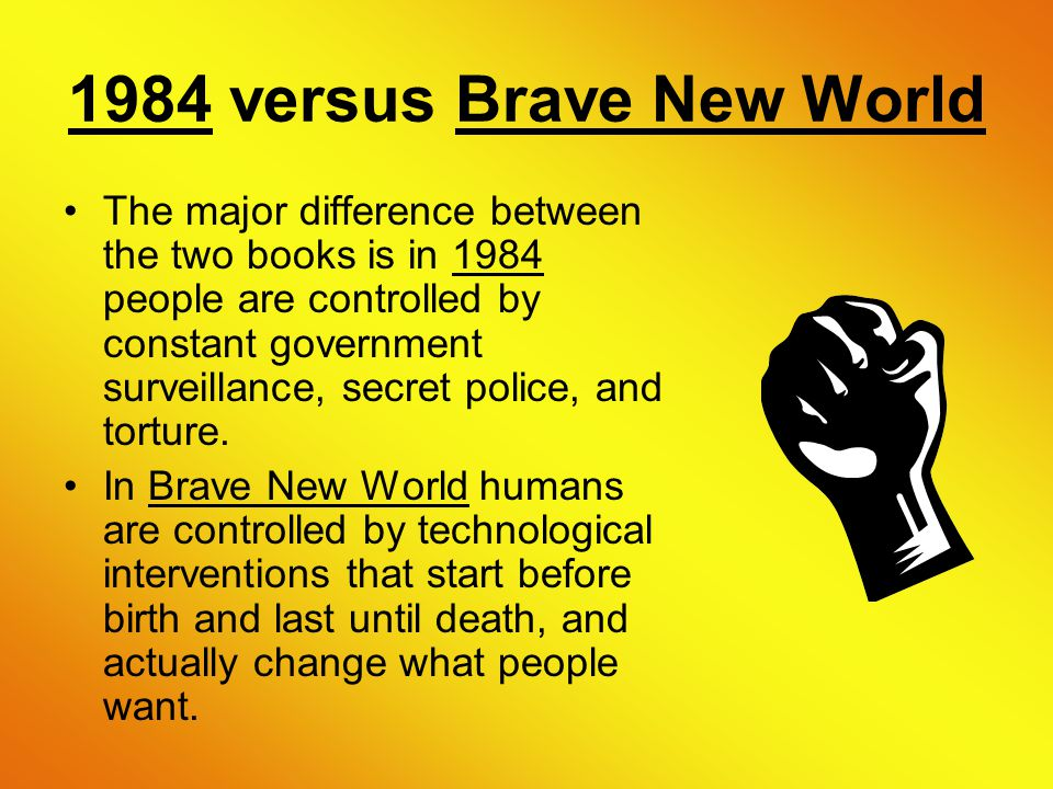 1984 versus Brave New World The major difference between the two books is in 1984 people are controlled by constant government surveillance, secret police, and torture.