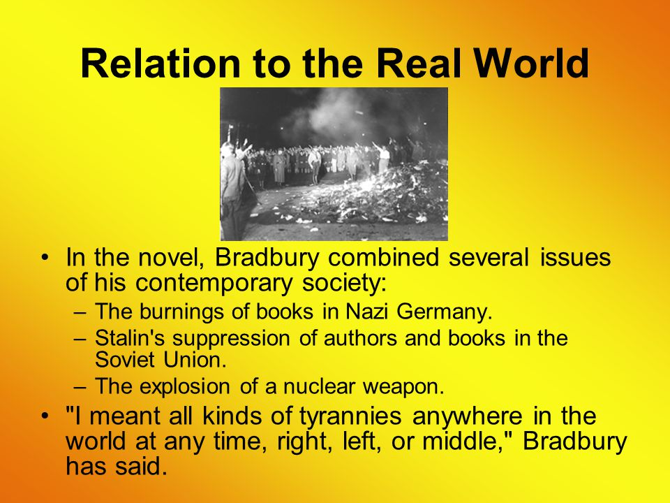 Relation to the Real World In the novel, Bradbury combined several issues of his contemporary society: –The burnings of books in Nazi Germany.