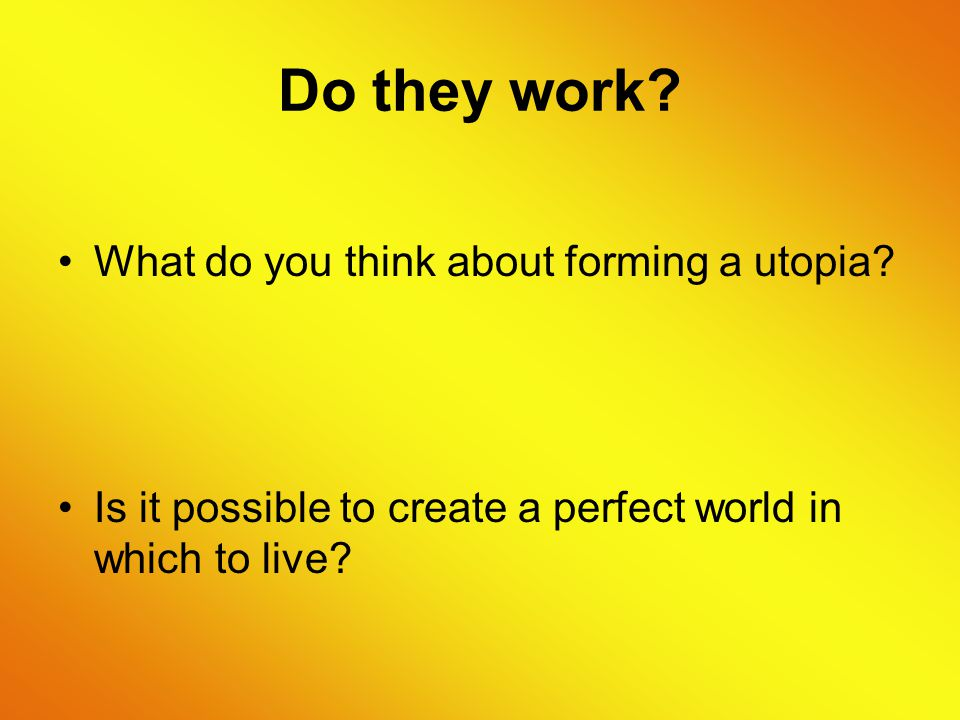 Do they work. What do you think about forming a utopia.