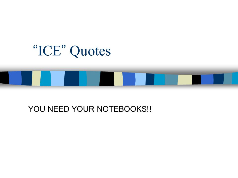 ICE Quotes YOU NEED YOUR NOTEBOOKS!!
