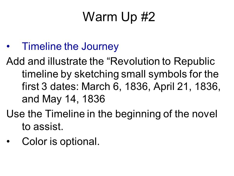Warm Up #2 Timeline the Journey Add and illustrate the Revolution to Republic timeline by sketching small symbols for the first 3 dates: March 6, 1836, April 21, 1836, and May 14, 1836 Use the Timeline in the beginning of the novel to assist.