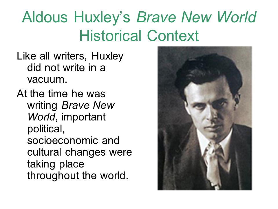 Aldous Huxley's Brave New World Historical Context Like all writers, Huxley did not write in a vacuum.