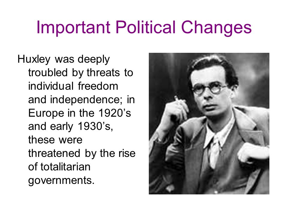 Important Political Changes Huxley was deeply troubled by threats to individual freedom and independence; in Europe in the 1920's and early 1930's, these were threatened by the rise of totalitarian governments.