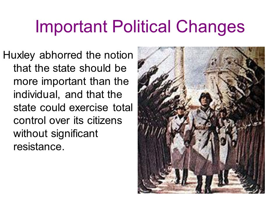 Important Political Changes Huxley abhorred the notion that the state should be more important than the individual, and that the state could exercise total control over its citizens without significant resistance.