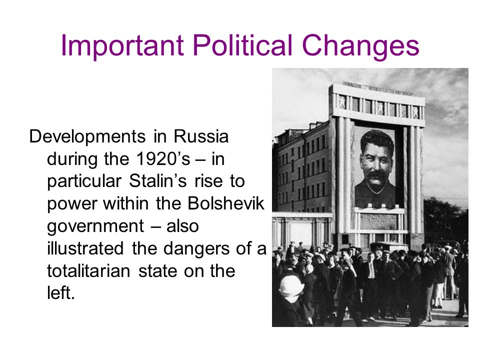 Important Political Changes Developments in Russia during the 1920's – in particular Stalin's rise to power within the Bolshevik government – also illustrated the dangers of a totalitarian state on the left.