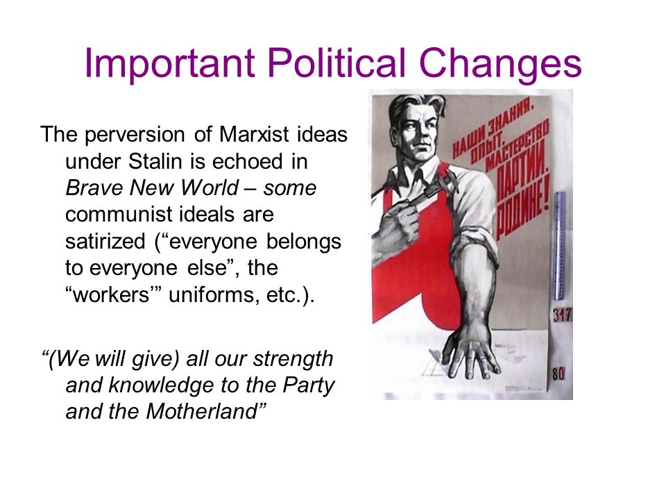 Important Political Changes The perversion of Marxist ideas under Stalin is echoed in Brave New World – some communist ideals are satirized ( everyone belongs to everyone else , the workers' uniforms, etc.).