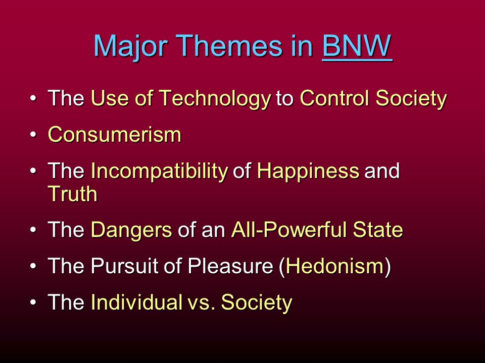 Major Themes in BNW The Use of Technology to Control SocietyThe Use of Technology to Control Society ConsumerismConsumerism The Incompatibility of Hap