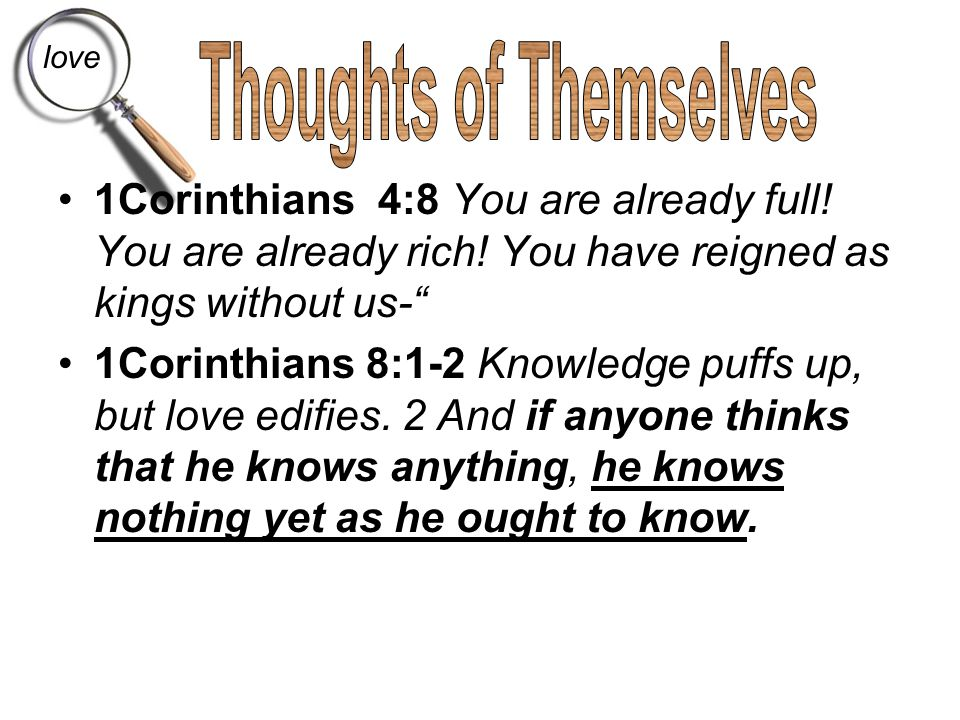 "1Corinthians 4:8 You are already full! You are already rich! You have reigned as kings without us-"" 1Corinthians 8:1-2 Knowledge puffs up, but love ed"