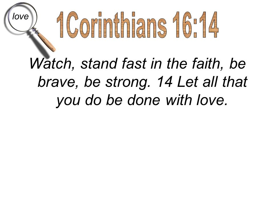 Watch, stand fast in the faith, be brave, be strong. 14 Let all that you do be done with love. love