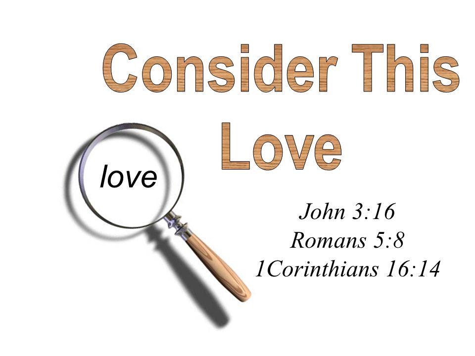 John 3:16 Romans 5:8 1Corinthians 16:14