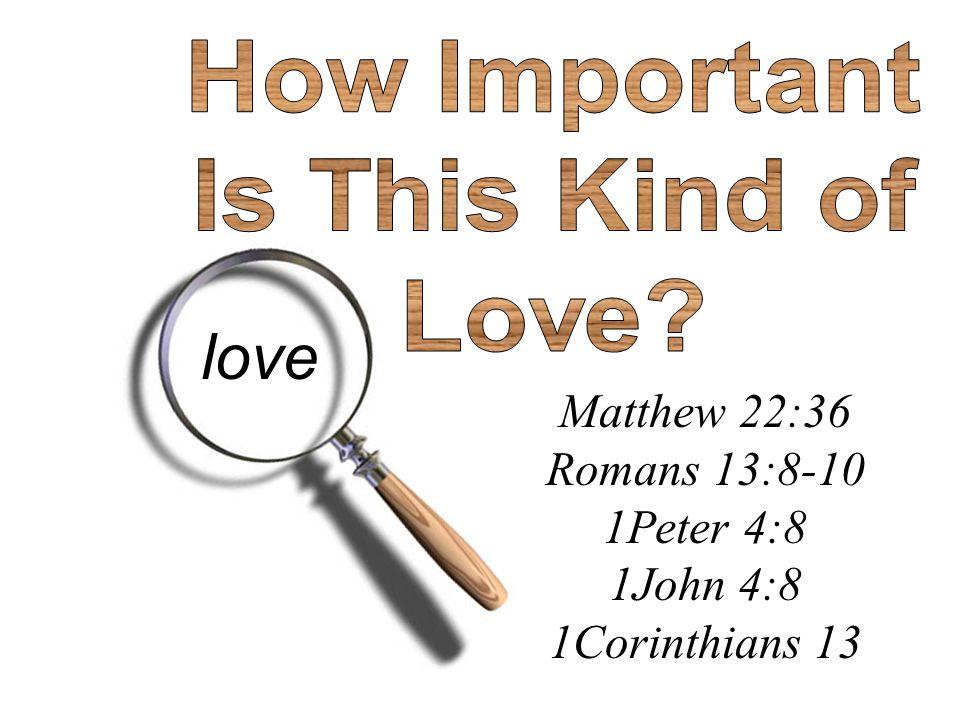 Matthew 22:36 Romans 13:8-10 1Peter 4:8 1John 4:8 1Corinthians 13